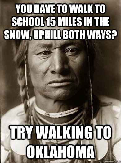 you have to walk to school 15 miles in the snow uphill both - Unimpressed American Indian
