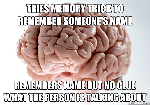 tries memory trick to remember someones name remembers name - Scumbag Brain