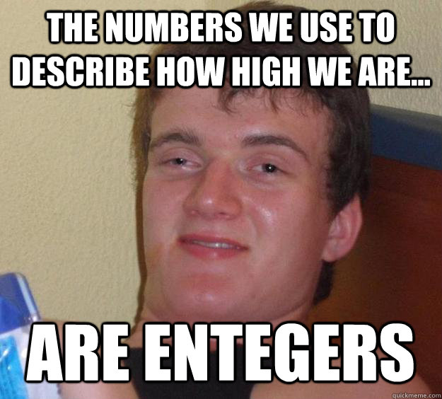 the numbers we use to describe how high we are are entege - 10 Guy