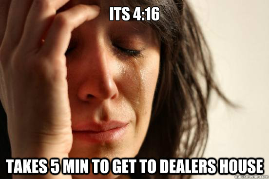 its 416 takes 5 min to get to dealers house - First World Problems