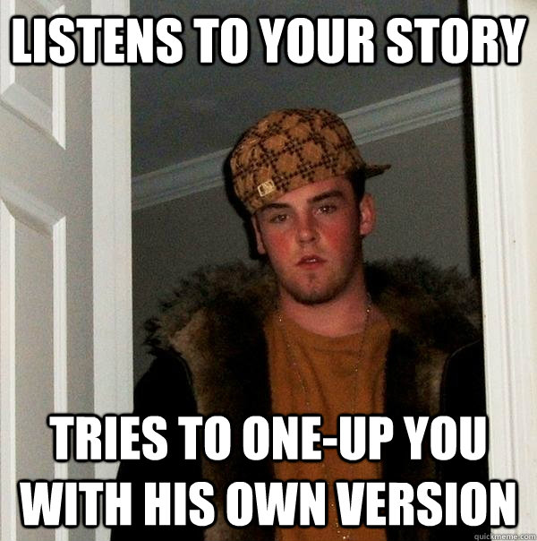 listens to your story tries to oneup you with his own versi - Scumbag Steve