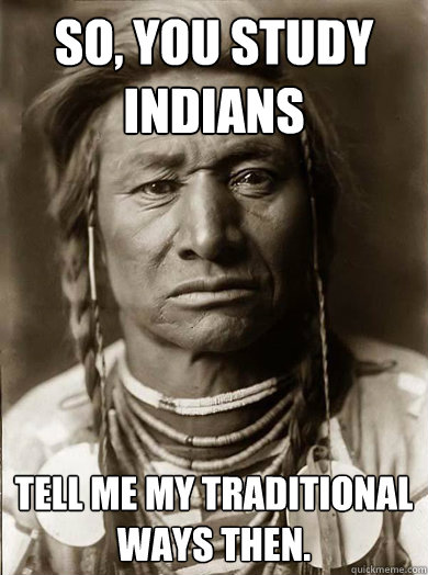 so you study indians tell me my traditional ways then  - Unimpressed American Indian