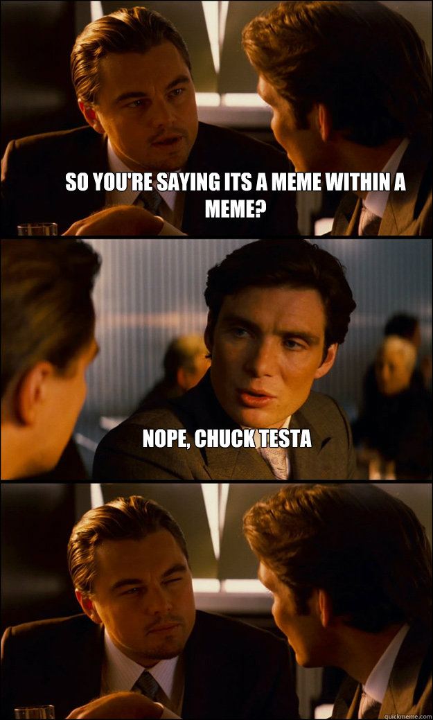 so youre saying its a meme within a meme nope chuck testa - Inception