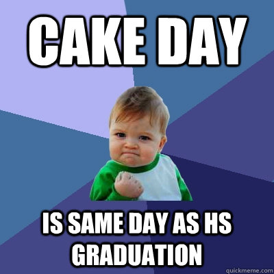 cake day is same day as hs graduation - Success Kid