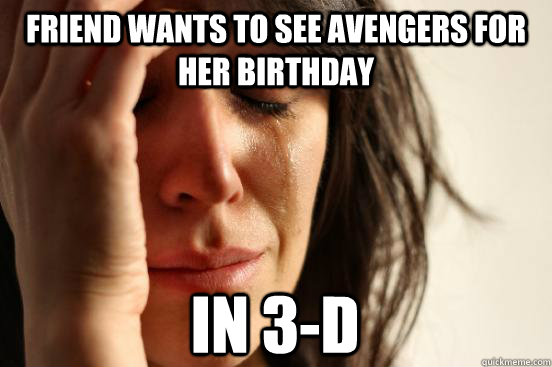 friend wants to see avengers for her birthday in 3d - First World Problems