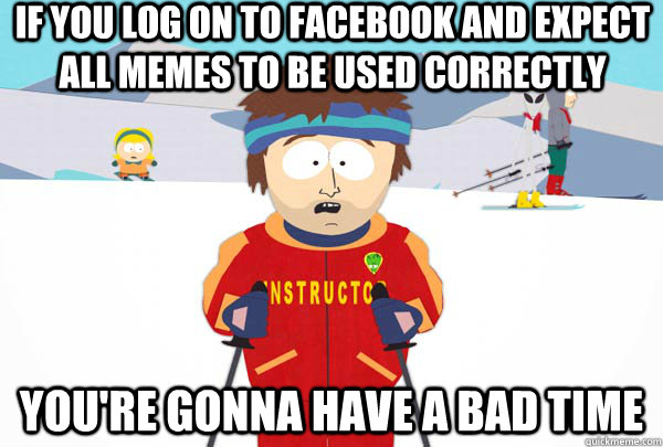 if you log on to facebook and expect all memes to be used co - Super Cool Ski Instructor