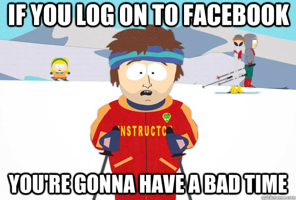 if you log on to facebook youre gonna have a bad time - Super Cool Ski Instructor