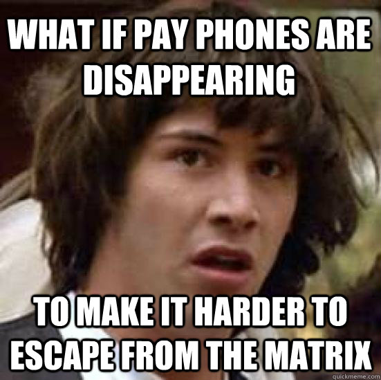 what if pay phones are disappearing to make it harder to esc - conspiracy keanu