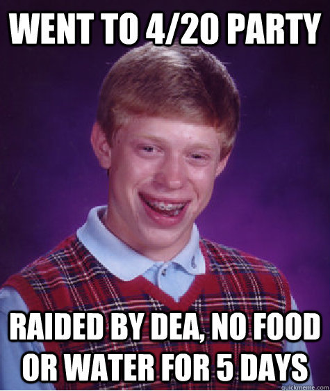 went to 420 party raided by dea no food or water for 5 da - Bad Luck Brian