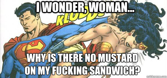 i wonder woman why is there no mustard on my fucking sa - Super Sammich