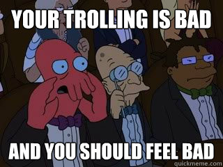 your trolling is bad and you should feel bad - Bad Zoidberg