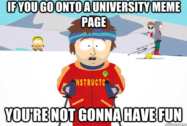 if you go onto a university meme page youre not gonna have  - Super Cool Ski Instructor