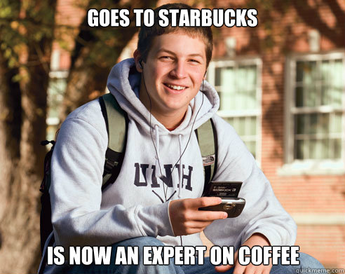 goes to starbucks is now an expert on coffee - College Freshman