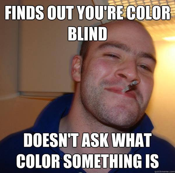 finds out youre color blind doesnt ask what color somethin - Good Guy Greg