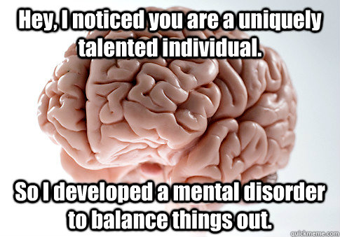 hey i noticed you are a uniquely talented individual so i  - Scumbag Brain