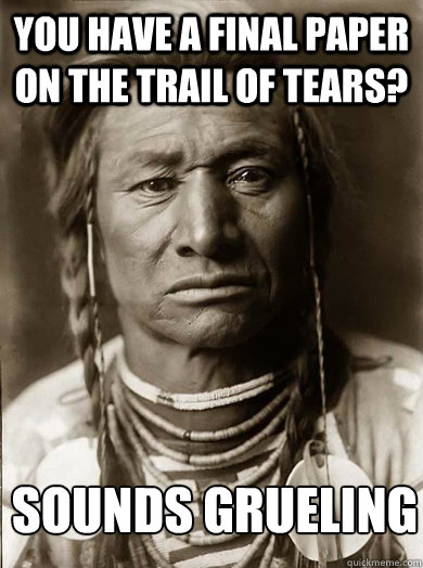you have a final paper on the trail of tears sounds gruelin - Unimpressed American Indian