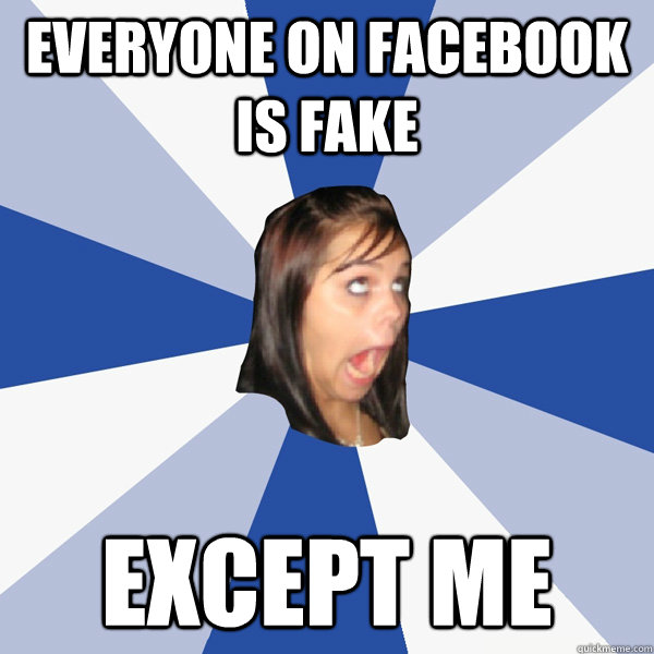 everyone on facebook is fake except me - Annoying Facebook Girl