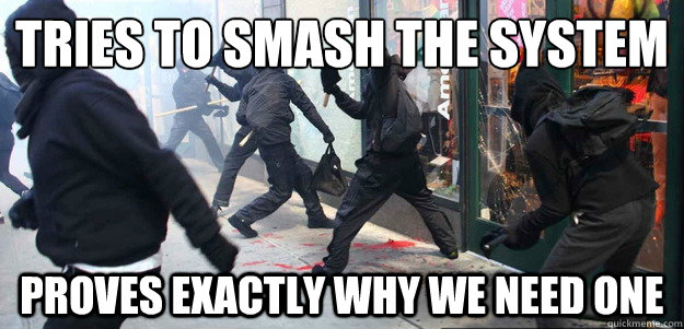 tries to smash the system proves exactly why we need one - Scumbag Occupy