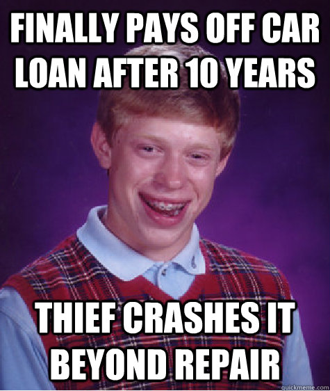 finally pays off car loan after 10 years thief crashes it be - Bad Luck Brian