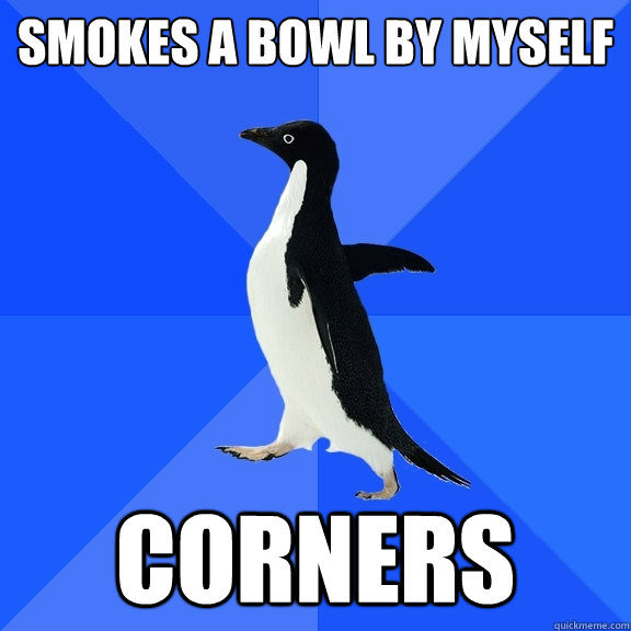 smokes a bowl by myself corners - Socially Awkward Penguin