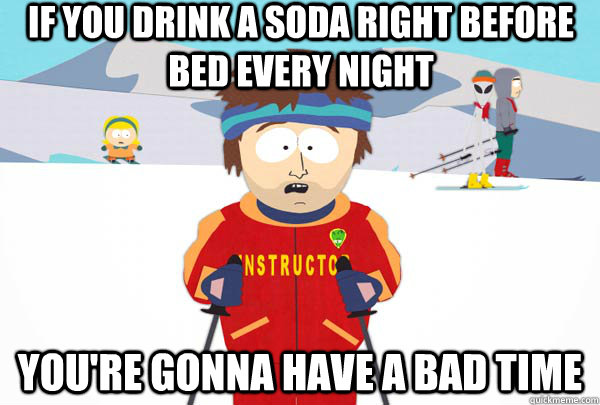 if you drink a soda right before bed every night youre gonn - Super Cool Ski Instructor
