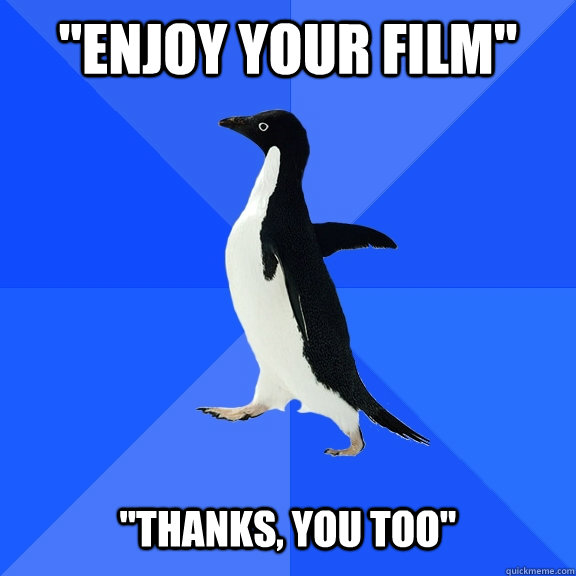 enjoy your film thanks you too - Socially Awkward Penguin