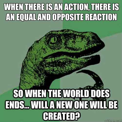 when there is an action there is an equal and opposite reac - Philosoraptor