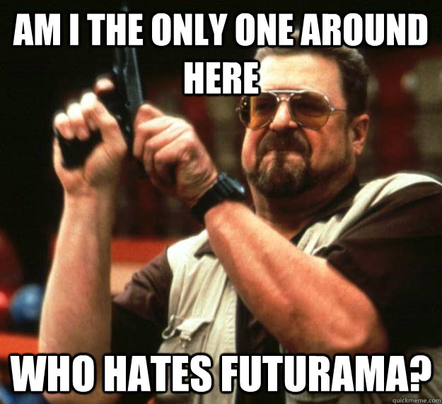 am i the only one around here who hates futurama - Angry Walter