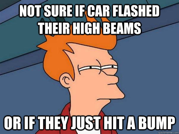 not sure if car flashed their high beams or if they just hit - Futurama Fry