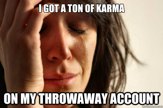 i got a ton of karma on my throwaway account - First World Problems