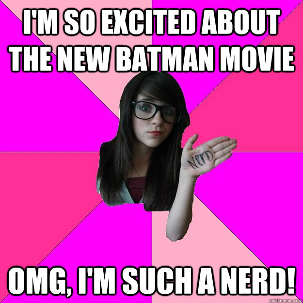 im so excited about the new batman movie omg im such a ne - Idiot Nerd Girl