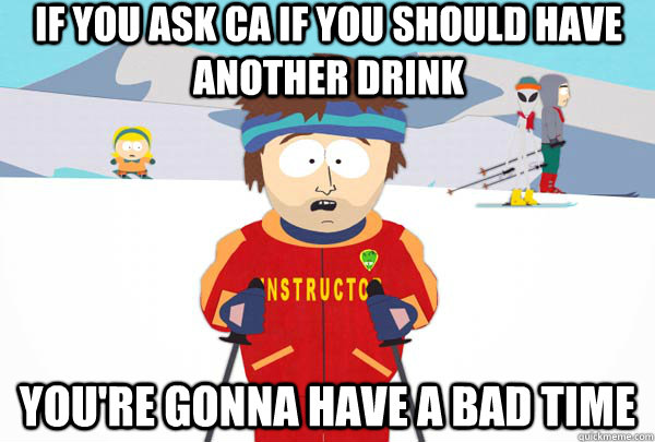 if you ask ca if you should have another drink youre gonna  - Super Cool Ski Instructor