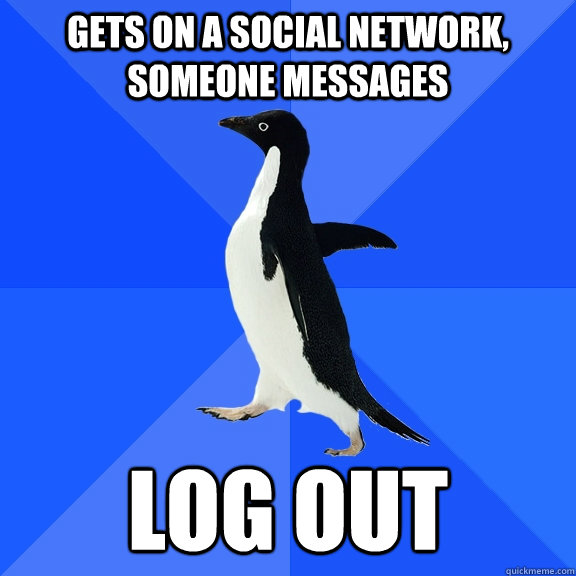 gets on a social network someone messages log out - Socially Awkward Penguin