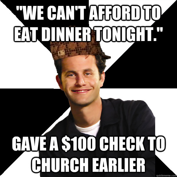 we cant afford to eat dinner tonight gave a 100 check t - Scumbag Christian