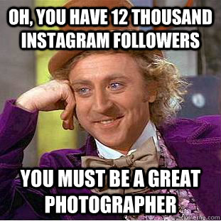 oh you have 12 thousand instagram followers you must be a g - Condescending Wonka