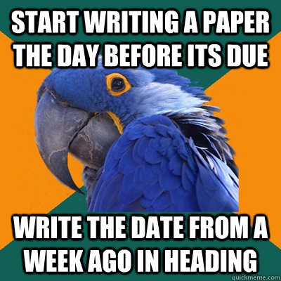 start writing a paper the day before its due write the date  - Paranoid Parrot