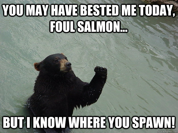 you may have bested me today foul salmon but i know wher - Vengeful Bear