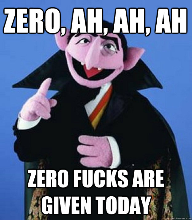 zero ah ah ah zero fucks are given today - Count