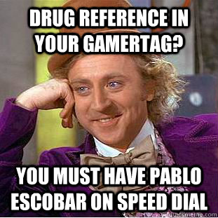 drug reference in your gamertag you must have pablo escobar - Condescending Wonka