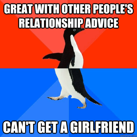 great with other peoples relationship advice cant get a gi - Socially Awesome Awkward Penguin