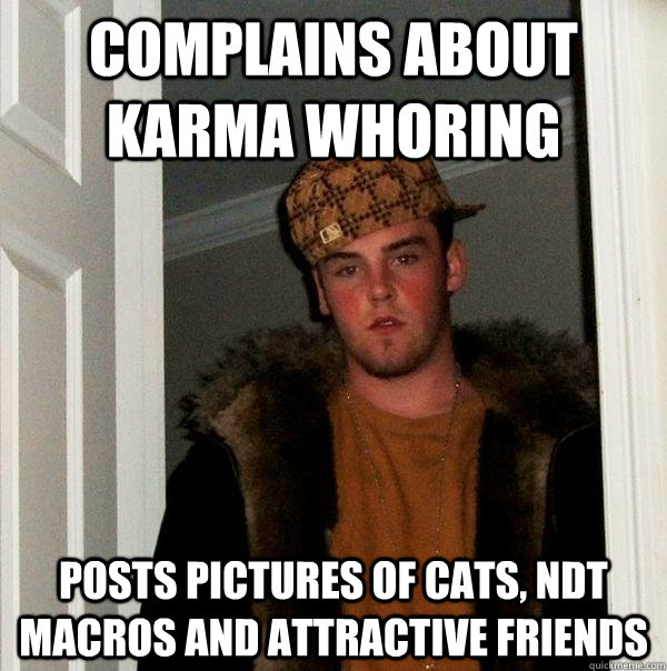 complains about karma whoring posts pictures of cats ndt ma - Scumbag Steve