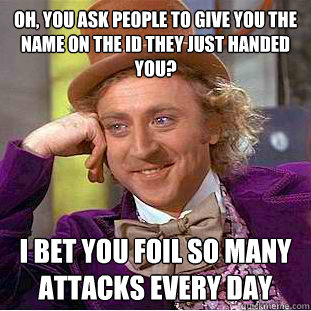 oh you ask people to give you the name on the id they just  - Condescending Wonka
