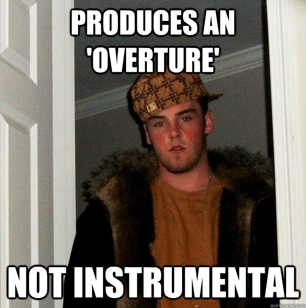 produces an overture not instrumental - Scumbag Steve