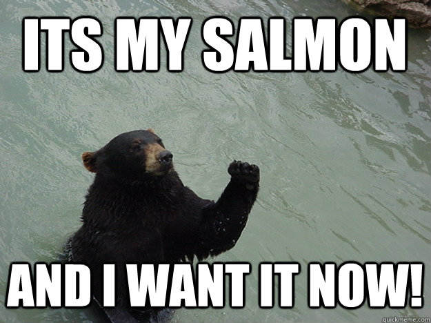 its my salmon and i want it now - Vengeful Bear