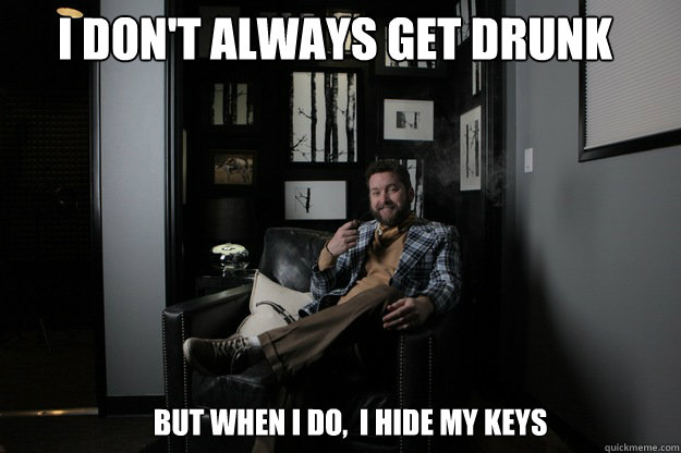 i dont always get drunk but when i do i hide my keys - benevolent bro burnie