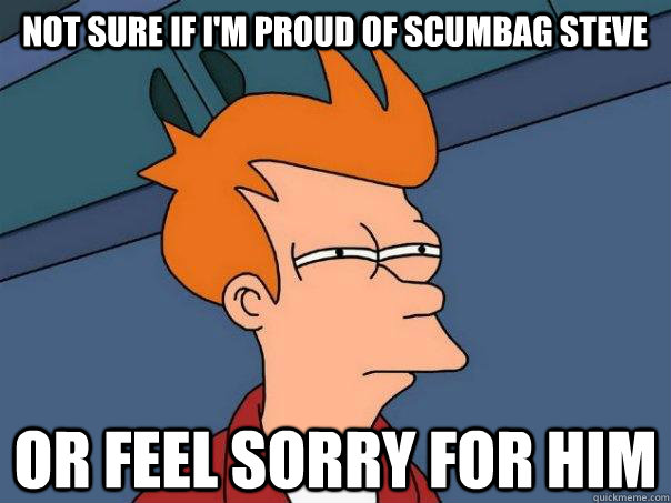not sure if im proud of scumbag steve or feel sorry for him - Futurama Fry