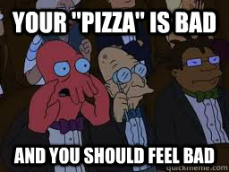 your pizza is bad and you should feel bad - Zoidberg
