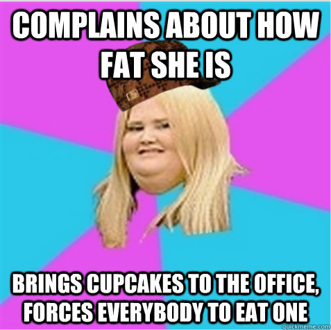complains about how fat she is brings cupcakes to the office - scumbag fat girl