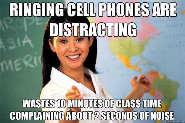 ringing cell phones are distracting wastes 10 minutes of cla - Unhelpful High School Teacher