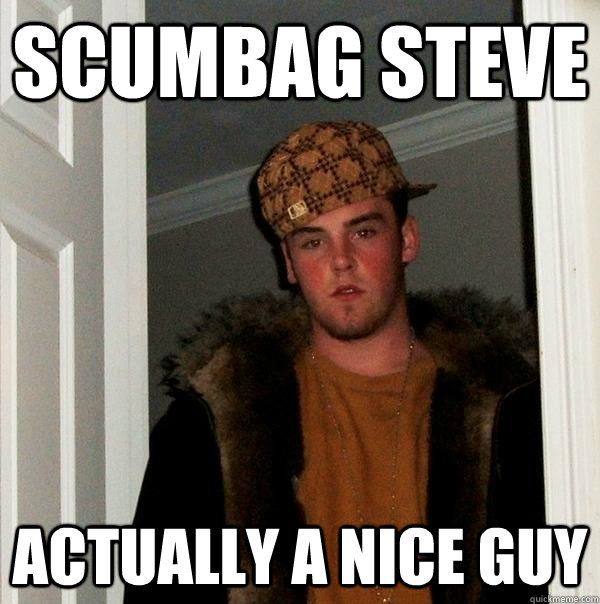 scumbag steve actually a nice guy - Scumbag Steve